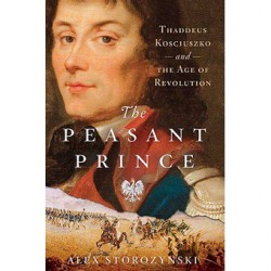 The Peasant Prince: Thaddeus Kościuszko and the Age of Revolution