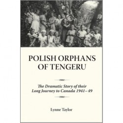 Polish Orphans of Tengeru: The Dramatic Story of Their Long Journey to Canada 1941-49