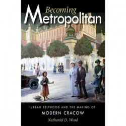 Becoming Metropolitan: Urban Selfhood and the Making of Modern Cracow