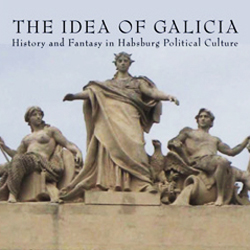 The Idea of Galicia: History and Fantasy in Habsburg Political Culture
