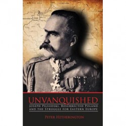 Unvanquished:  Joseph Piłsudski, Resurrected Poland and the Struggle for Eastern Europe