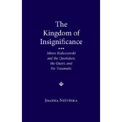 The Kingdom of Insignificance: Miron Białoszewski and the Quotidian, the Queer, and the Traumatic